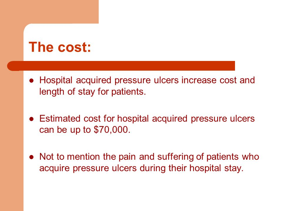 The cost: Hospital acquired pressure ulcers increase cost and length of stay for patients.