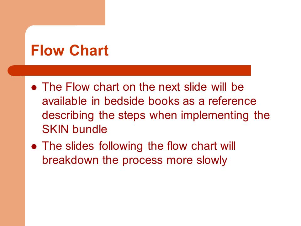 Flow Chart The Flow chart on the next slide will be available in bedside books as a reference describing the steps when implementing the SKIN bundle The slides following the flow chart will breakdown the process more slowly