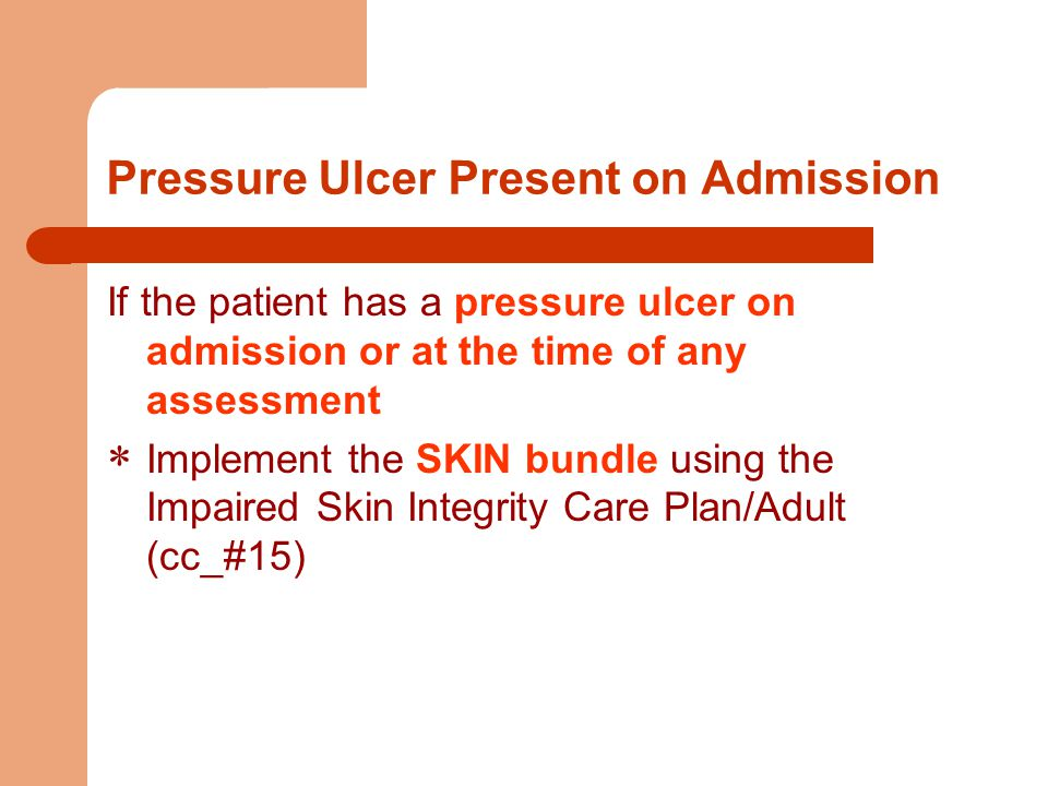 Pressure Ulcer Present on Admission If the patient has a pressure ulcer on admission or at the time of any assessment  Implement the SKIN bundle using the Impaired Skin Integrity Care Plan/Adult (cc_#15)