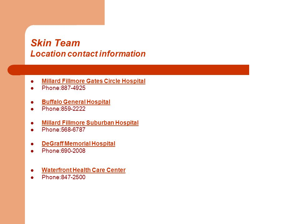 Skin Team Location contact information Millard Fillmore Gates Circle Hospital Phone:887-4925 Buffalo General Hospital Phone:859-2222 Millard Fillmore Suburban Hospital Phone:568-6787 DeGraff Memorial Hospital Phone:690-2008 Waterfront Health Care Center Phone:847-2500