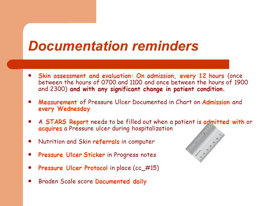 Documentation reminders Skin assessment and evaluation: On admission, every 12 hours (once between the hours of 0700 and 1100 and once between the hours of 1900 and 2300) and with any significant change in patient condition.