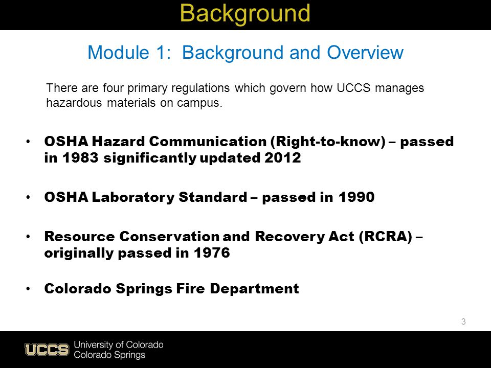 3 There are four primary regulations which govern how UCCS manages hazardous materials on campus. OSHA Hazard Communication (Right-to-know) – passed i