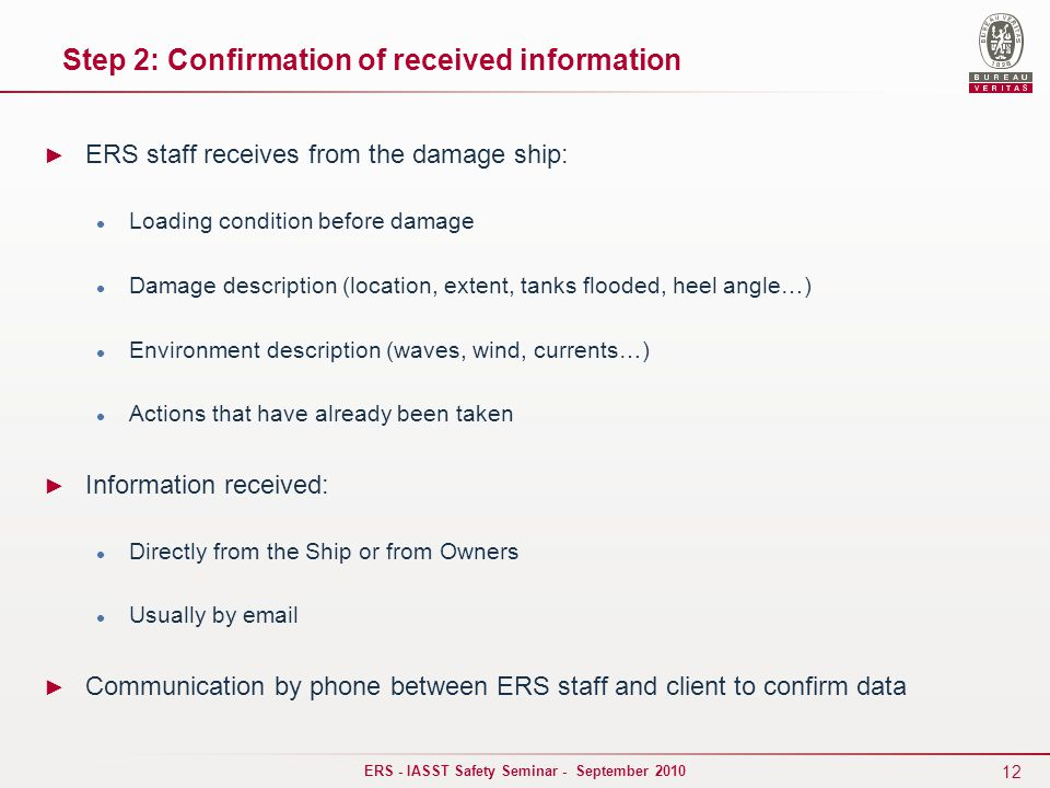 12 ERS - IASST Safety Seminar - September 2010 ► ERS staff receives from the damage ship: Loading condition before damage Damage description (location, extent, tanks flooded, heel angle…) Environment description (waves, wind, currents…) Actions that have already been taken ► Information received: Directly from the Ship or from Owners Usually by email ► Communication by phone between ERS staff and client to confirm data Step 2: Confirmation of received information
