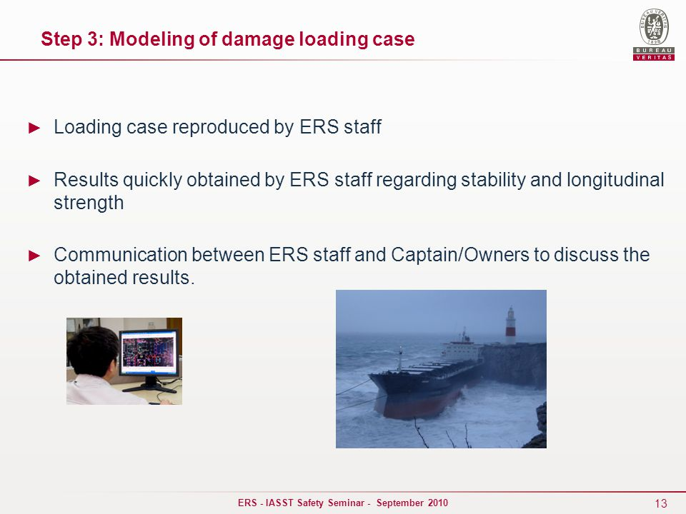 13 ERS - IASST Safety Seminar - September 2010 ► Loading case reproduced by ERS staff ► Results quickly obtained by ERS staff regarding stability and longitudinal strength ► Communication between ERS staff and Captain/Owners to discuss the obtained results.