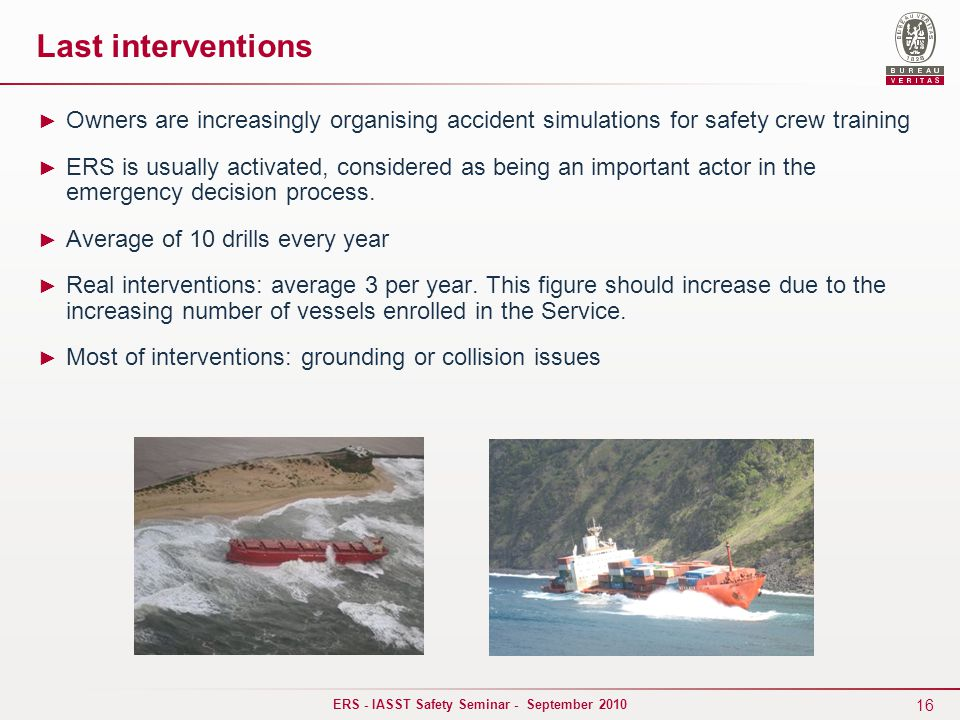 16 ERS - IASST Safety Seminar - September 2010 Last interventions ► Owners are increasingly organising accident simulations for safety crew training ► ERS is usually activated, considered as being an important actor in the emergency decision process.