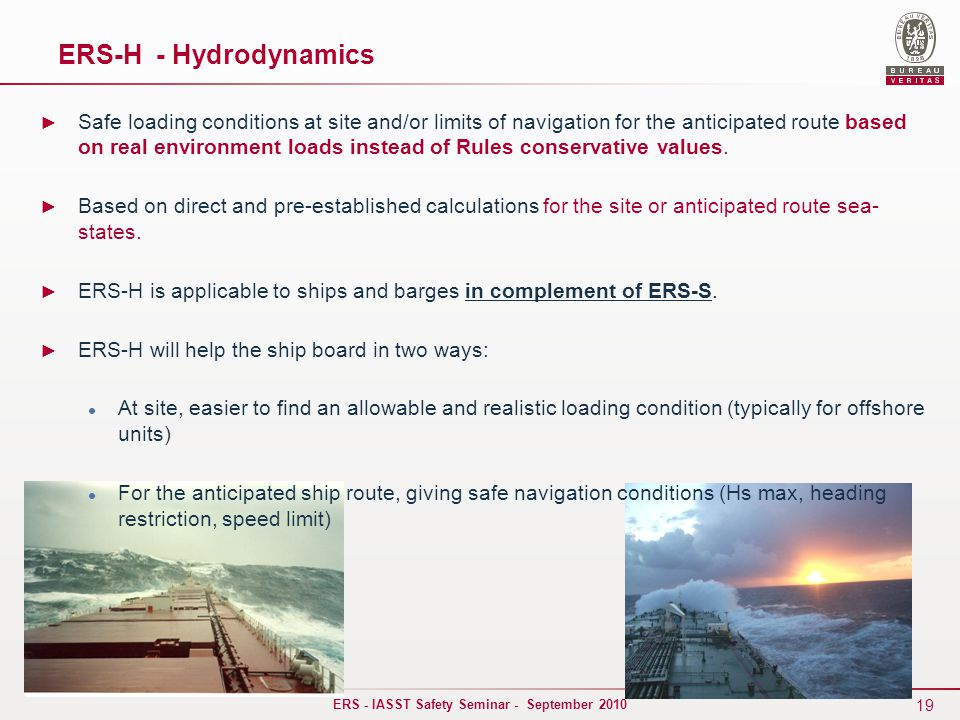 19 ERS - IASST Safety Seminar - September 2010 ► Safe loading conditions at site and/or limits of navigation for the anticipated route based on real environment loads instead of Rules conservative values.