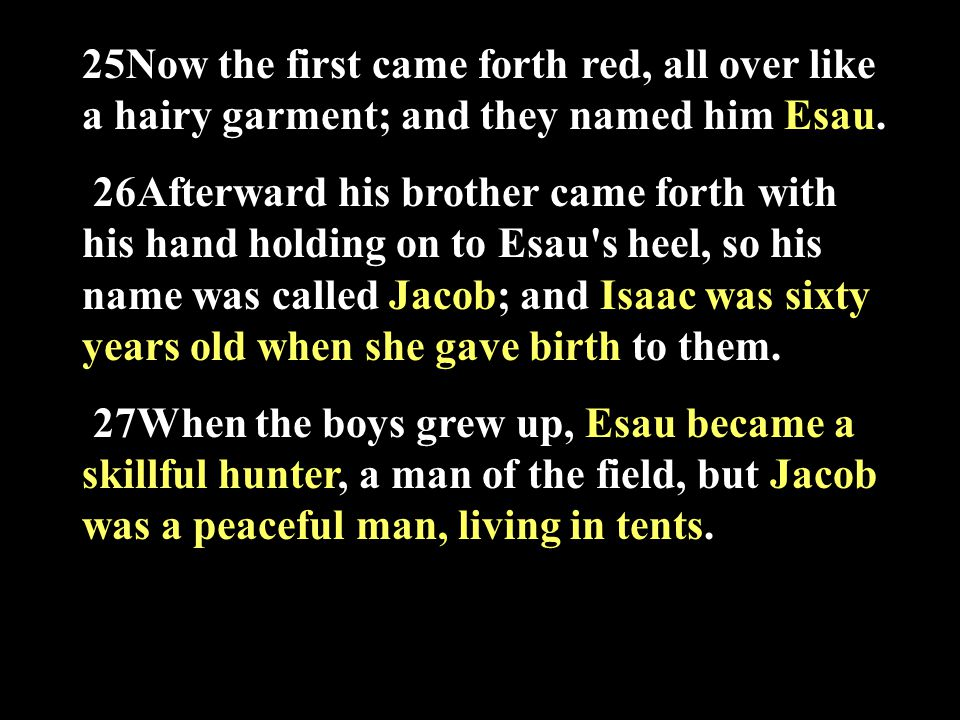 25Now the first came forth red, all over like a hairy garment; and they named him Esau.