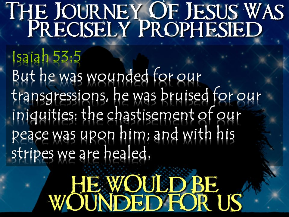 The Journey Of Jesus Was Precisely Prophesied HE WOULD BE WOUNDED FOR US
