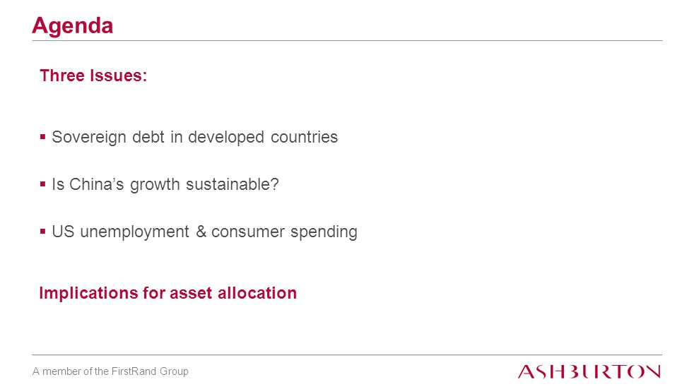 A member of the FirstRand Group Agenda Three Issues:  Sovereign debt in developed countries  Is China's growth sustainable.