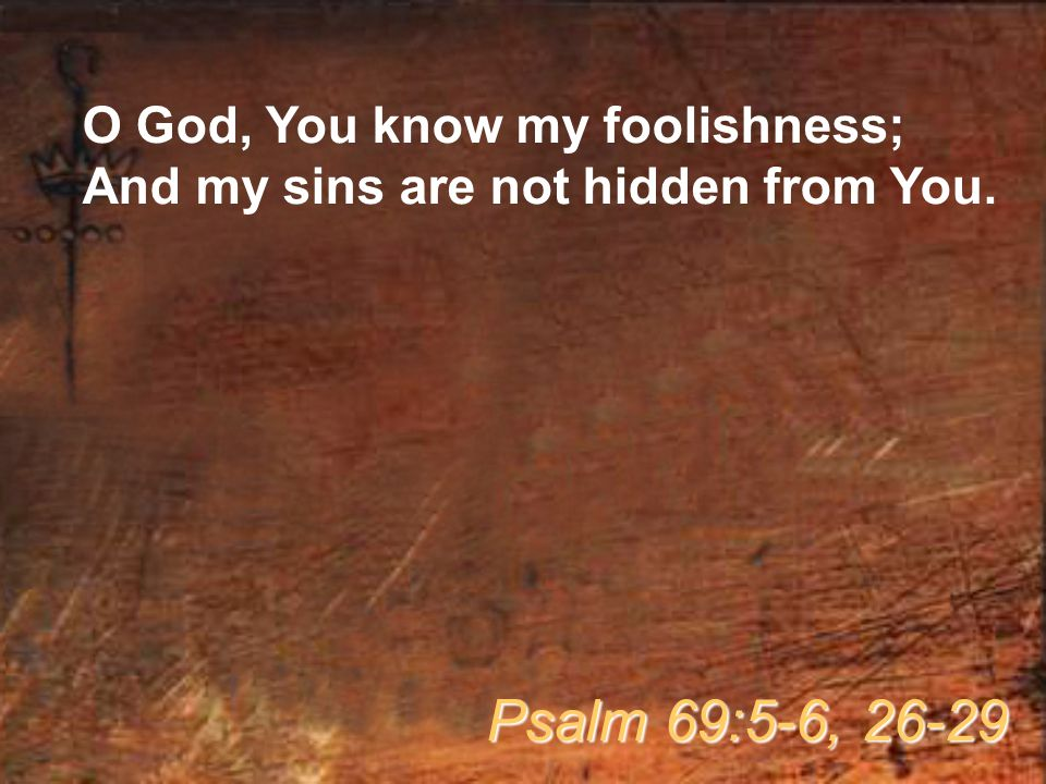 O God, You know my foolishness; And my sins are not hidden from You. Psalm 69:5-6, 26-29
