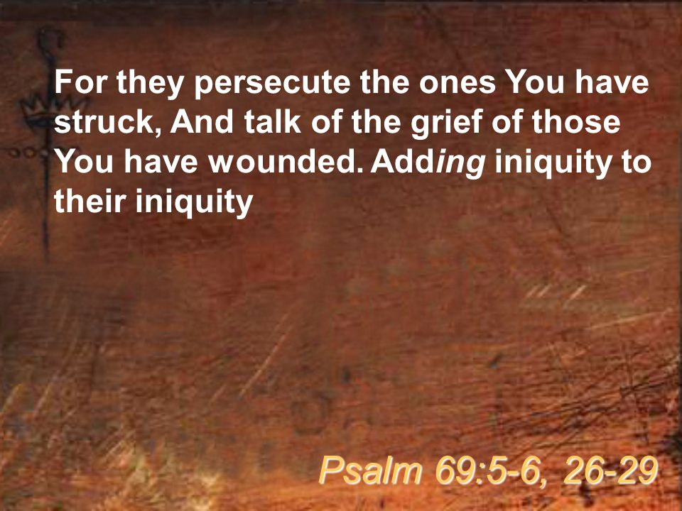 For they persecute the ones You have struck, And talk of the grief of those You have wounded.