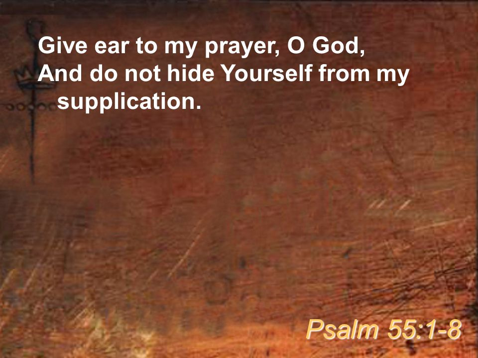 Give ear to my prayer, O God, And do not hide Yourself from my supplication. Psalm 55:1-8