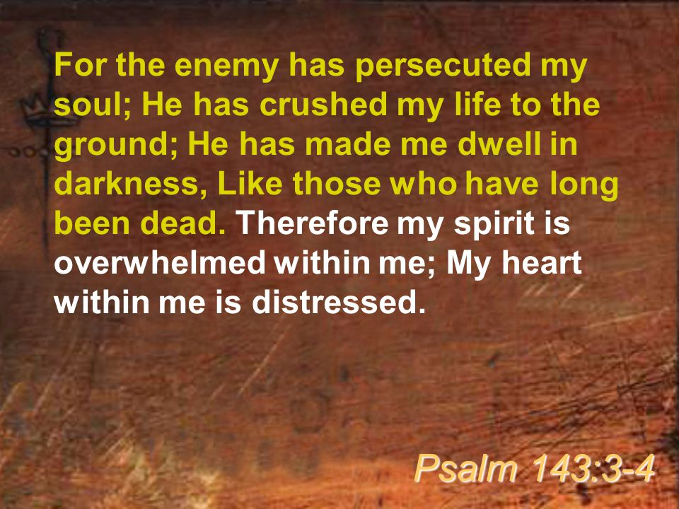 For the enemy has persecuted my soul; He has crushed my life to the ground; He has made me dwell in darkness, Like those who have long been dead.