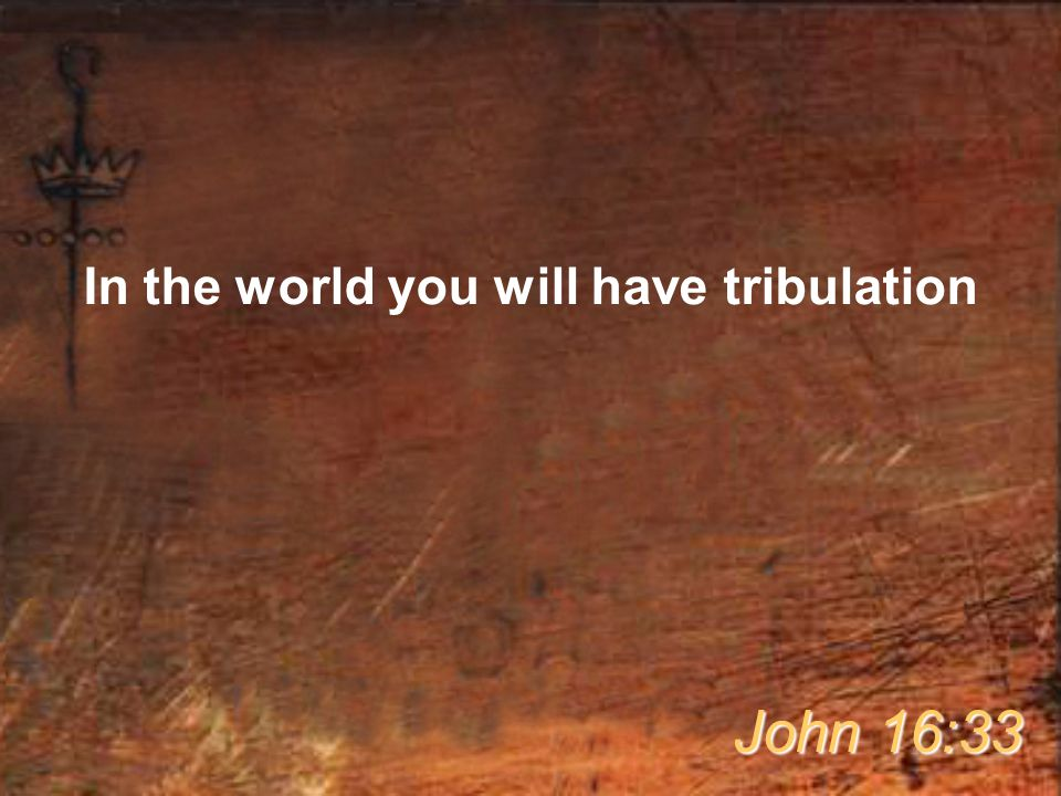 In the world you will have tribulation John 16:33