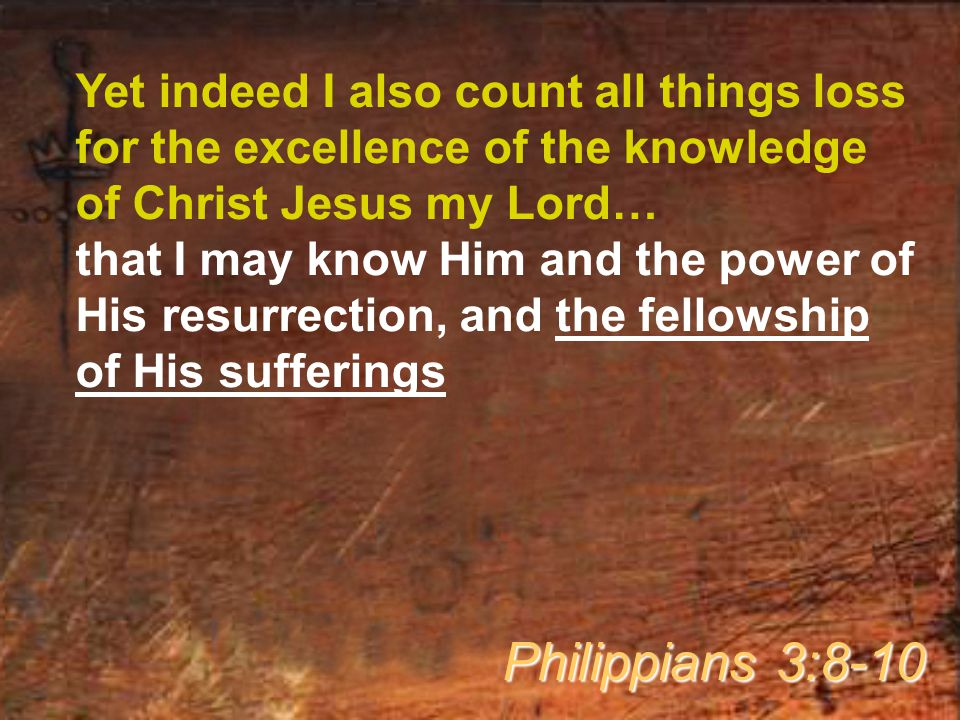 Yet indeed I also count all things loss for the excellence of the knowledge of Christ Jesus my Lord… that I may know Him and the power of His resurrection, and the fellowship of His sufferings Philippians 3:8-10