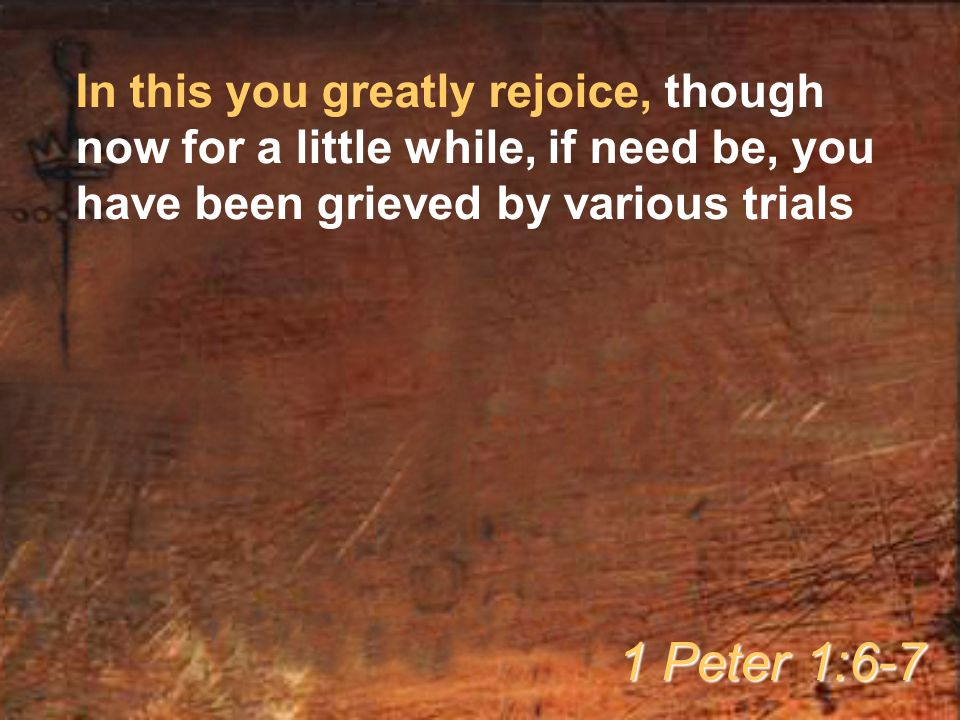 In this you greatly rejoice, though now for a little while, if need be, you have been grieved by various trials 1 Peter 1:6-7