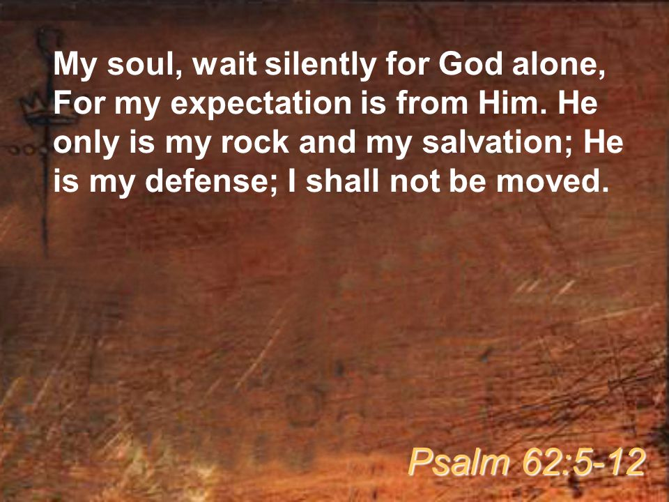 My soul, wait silently for God alone, For my expectation is from Him.