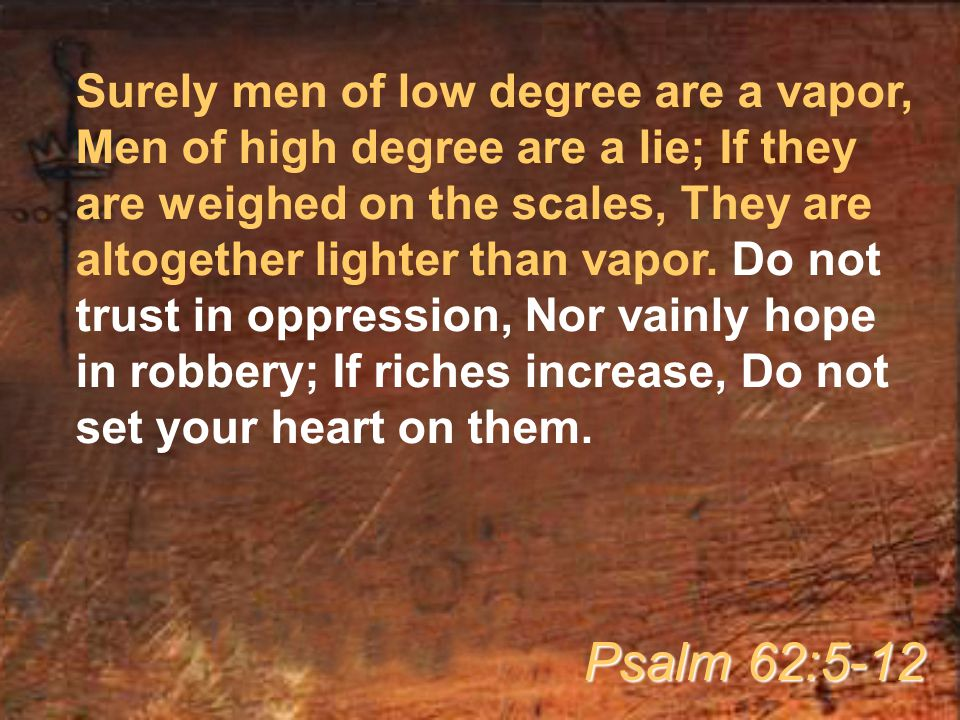 Surely men of low degree are a vapor, Men of high degree are a lie; If they are weighed on the scales, They are altogether lighter than vapor.