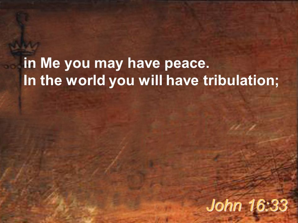 in Me you may have peace. In the world you will have tribulation; John 16:33