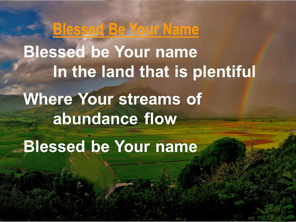 Blessed be Your name In the land that is plentiful Where Your streams of abundance flow Blessed be Your name Blessed Be Your Name