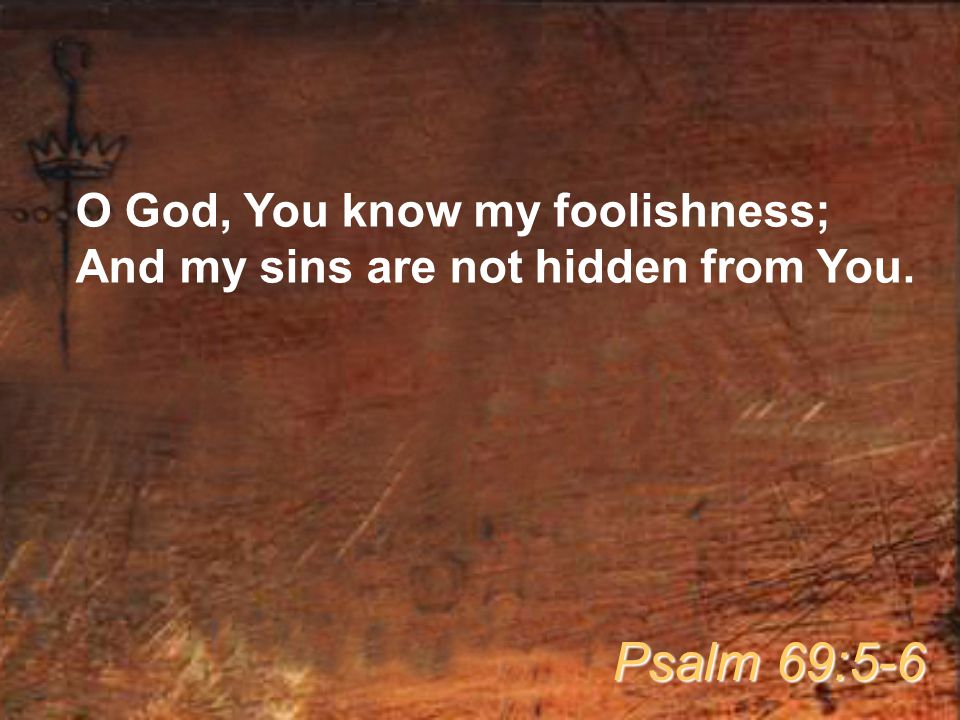 O God, You know my foolishness; And my sins are not hidden from You. Psalm 69:5-6