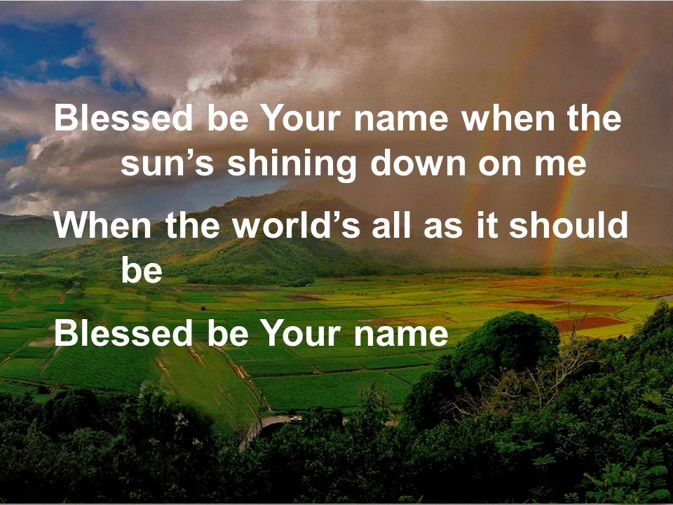 Blessed be Your name when the sun's shining down on me When the world's all as it should be Blessed be Your name