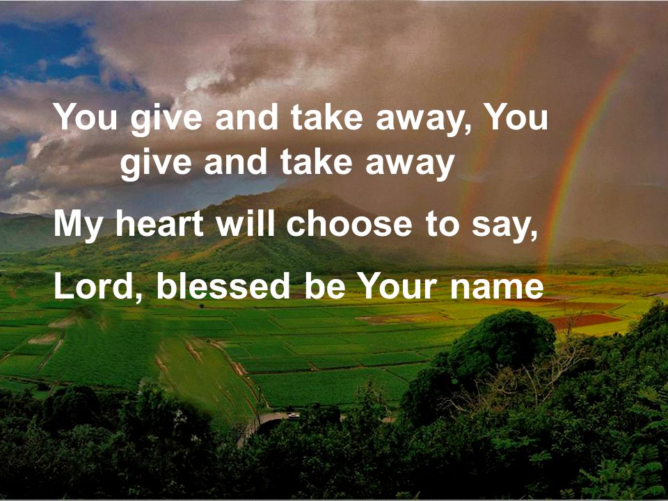 You give and take away, You give and take away My heart will choose to say, Lord, blessed be Your name