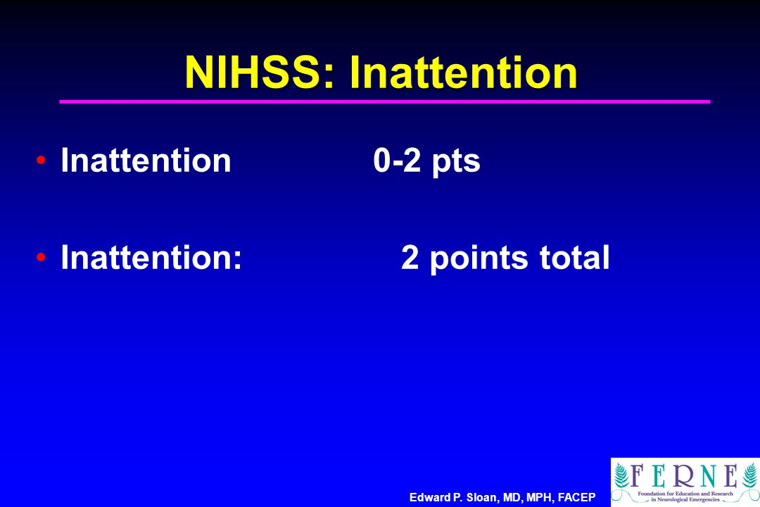 Edward P. Sloan, MD, MPH, FACEP NIHSS: Inattention Inattention0-2 pts Inattention: 2 points total