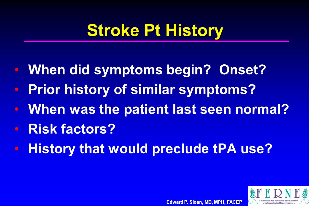 Edward P. Sloan, MD, MPH, FACEP Stroke Pt History When did symptoms begin.