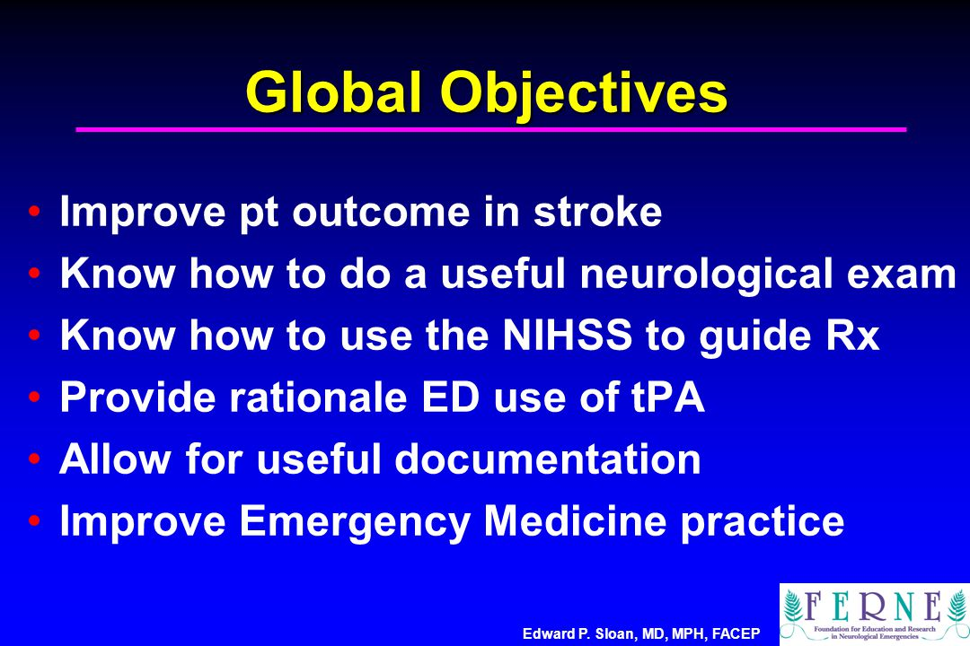 Global Objectives Improve pt outcome in stroke Know how to do a useful neurological exam Know how to use the NIHSS to guide Rx Provide rationale ED use of tPA Allow for useful documentation Improve Emergency Medicine practice