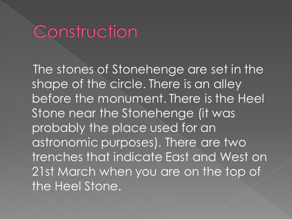 The stones of Stonehenge are set in the shape of the circle. There is an alley before the monument. There is the Heel Stone near the Stonehenge (it wa