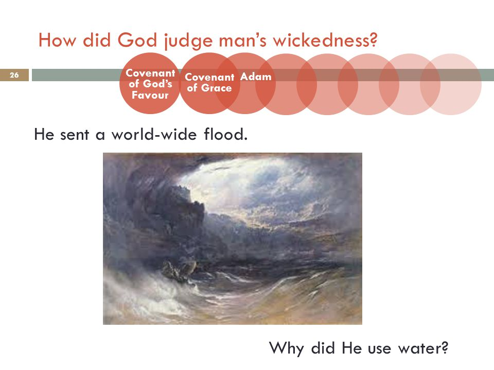 How did God judge man's wickedness? 26 He sent a world-wide flood. Why did He use water? Covenant of God's Favour Adam Covenant of Grace