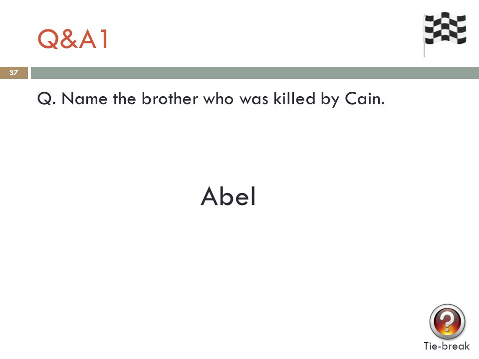 Q&A1 37 Q. Name the brother who was killed by Cain. Abel Tie-break
