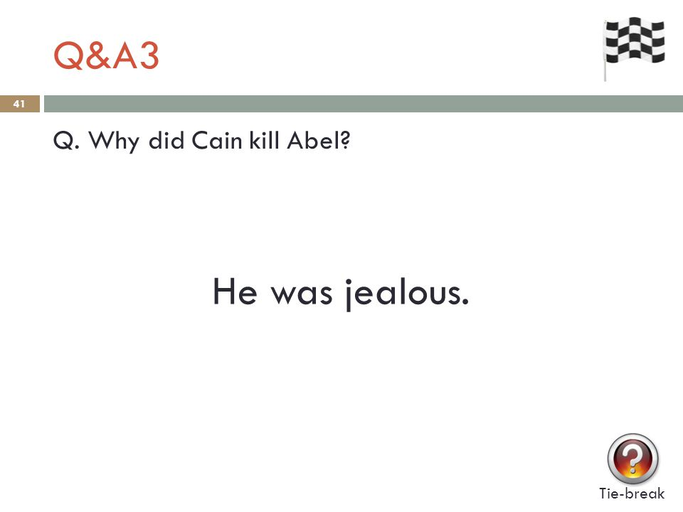 Q&A3 41 Q. Why did Cain kill Abel Tie-break He was jealous.