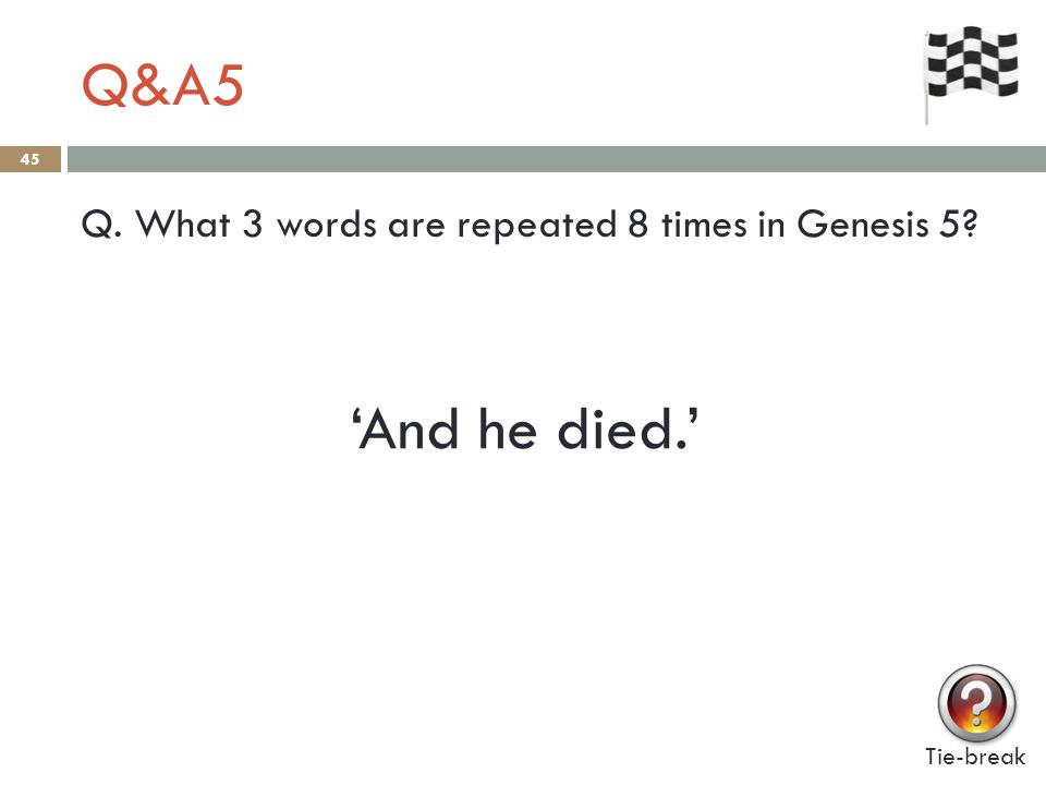 Q&A5 45 Q. What 3 words are repeated 8 times in Genesis 5? Tie-break 'And he died.'