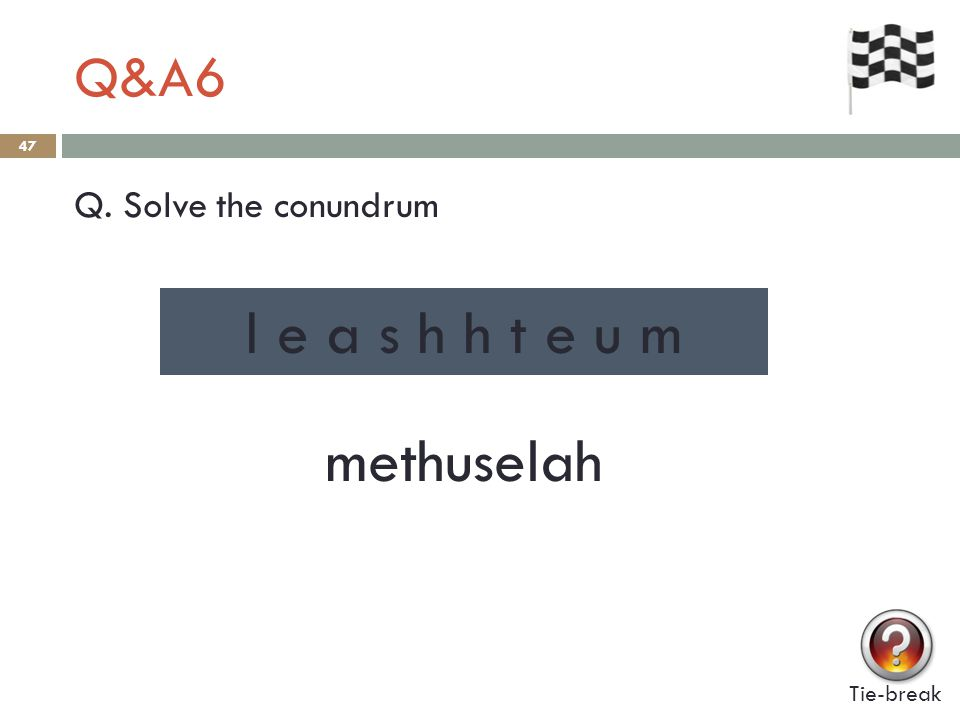 Q&A6 47 Q. Solve the conundrum Tie-break l e a s h h t e u m methuselah