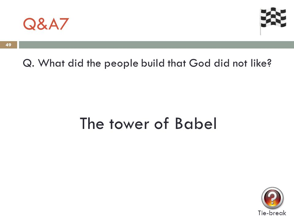 Q&A7 49 Q. What did the people build that God did not like? Tie-break The tower of Babel