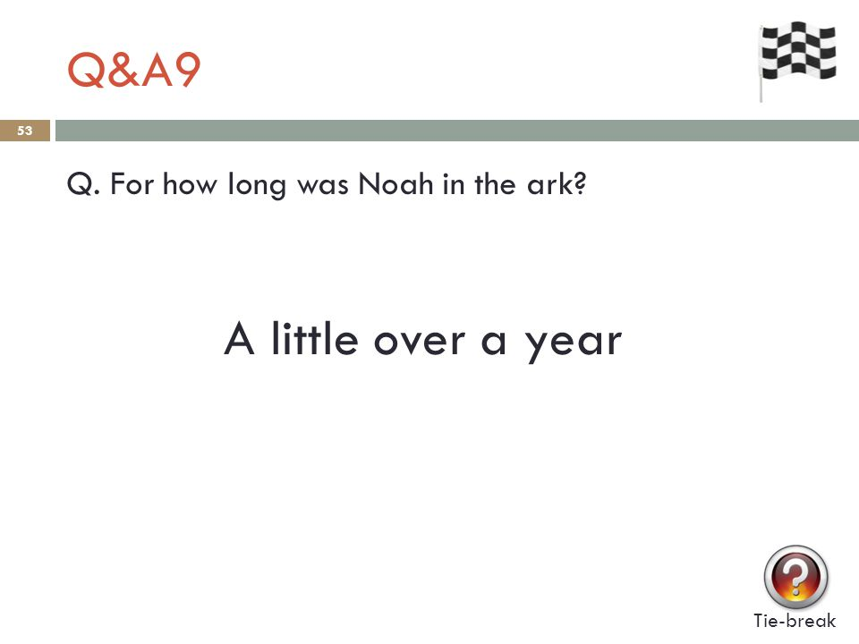 Q&A9 53 Q. For how long was Noah in the ark? Tie-break A little over a year