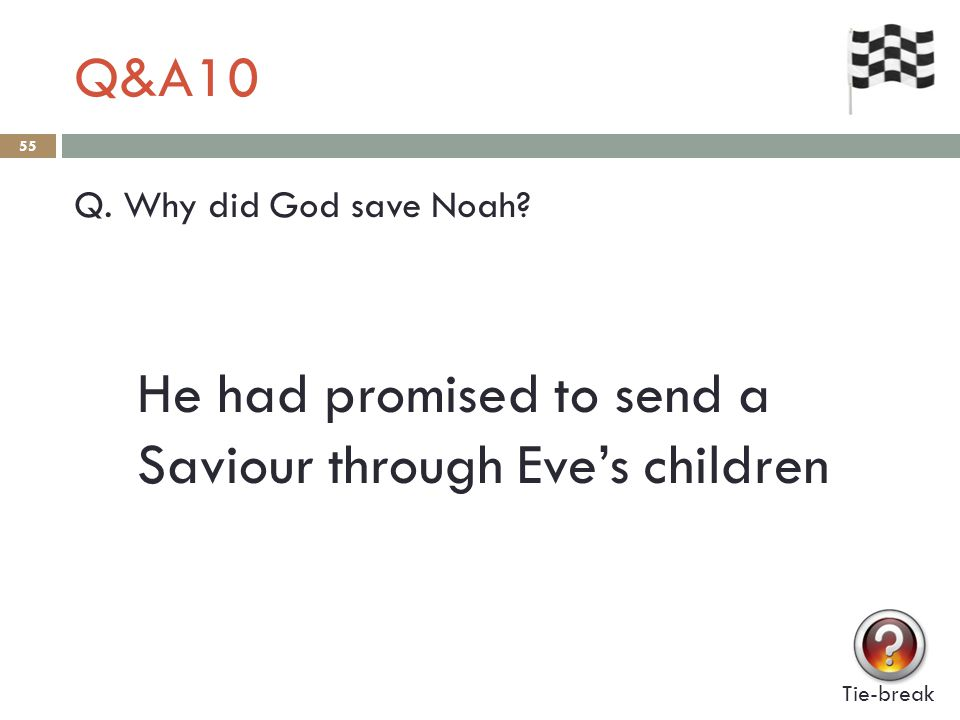 Q&A10 55 Q. Why did God save Noah? Tie-break He had promised to send a Saviour through Eve's children