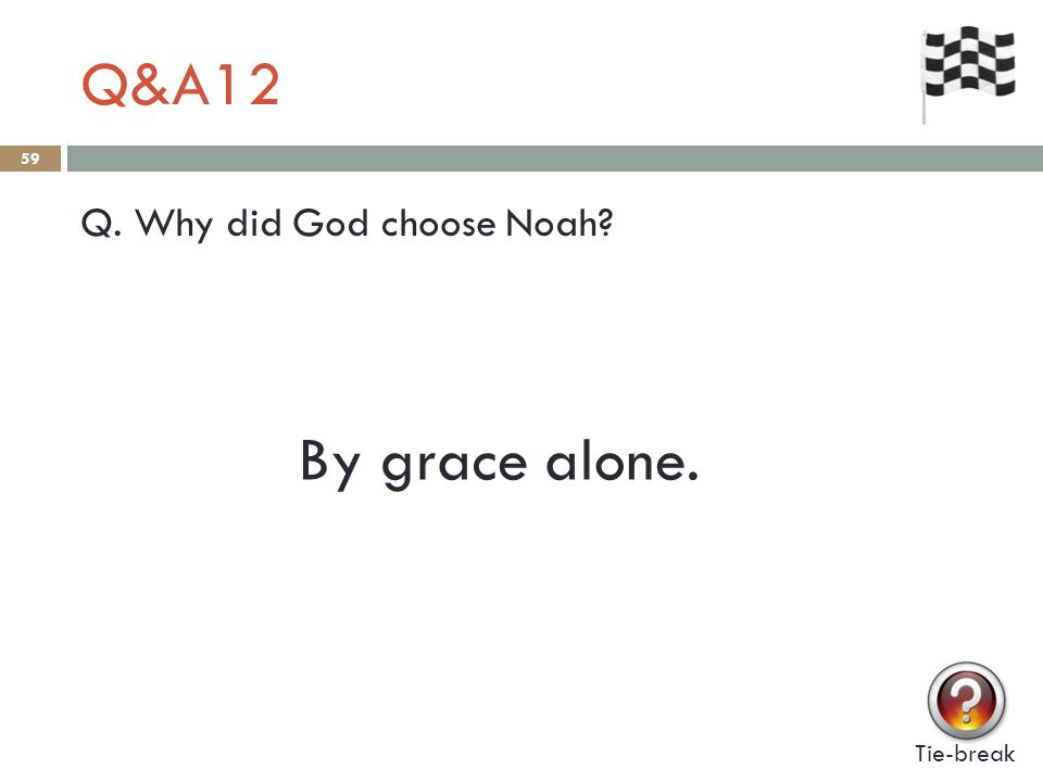 Q&A12 59 Q. Why did God choose Noah? Tie-break By grace alone.