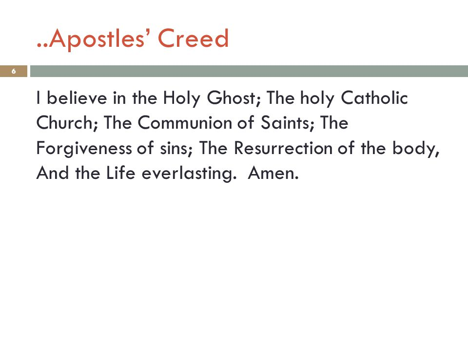..Apostles' Creed 6 I believe in the Holy Ghost; The holy Catholic Church; The Communion of Saints; The Forgiveness of sins; The Resurrection of the b