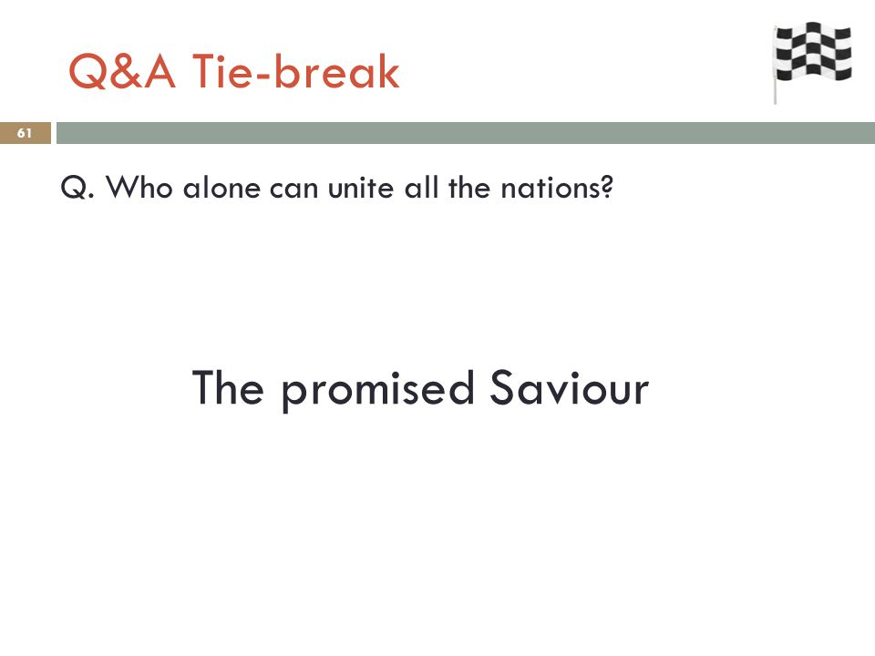 Q&A Tie-break 61 Q. Who alone can unite all the nations? The promised Saviour