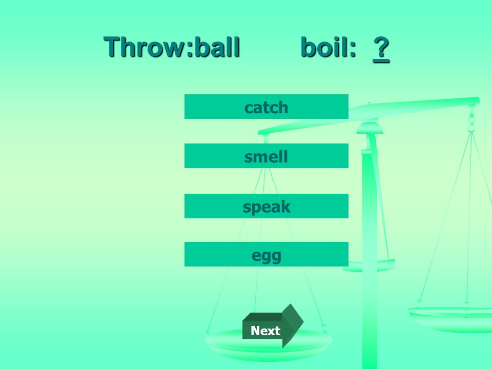 Throw:ball boil: catch egg smell speak Next