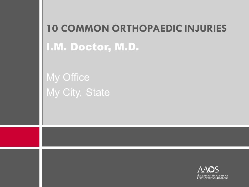 10 COMMON ORTHOPAEDIC INJURIES I.M. Doctor, M.D. My Office My City, State