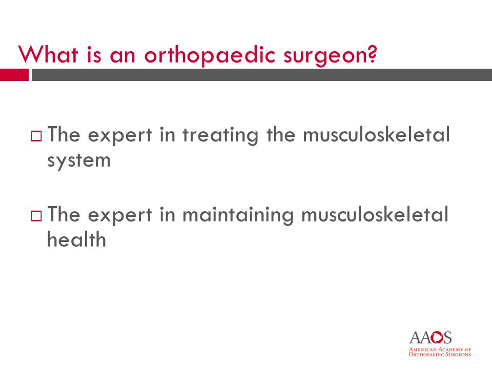 4 What is an orthopaedic surgeon?  The expert in treating the musculoskeletal system  The expert in maintaining musculoskeletal health