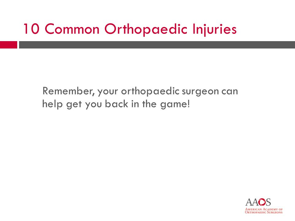 61 Remember, your orthopaedic surgeon can help get you back in the game! 10 Common Orthopaedic Injuries