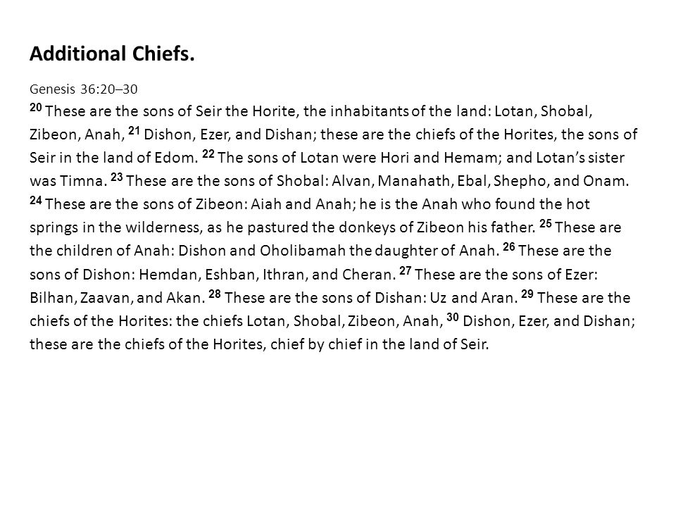 Additional Chiefs. Genesis 36:20–30 20 These are the sons of Seir the Horite, the inhabitants of the land: Lotan, Shobal, Zibeon, Anah, 21 Dishon, Eze