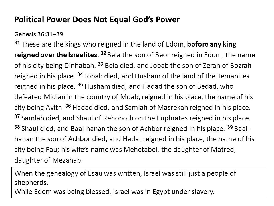 Political Power Does Not Equal God's Power Genesis 36:31–39 31 These are the kings who reigned in the land of Edom, before any king reigned over the Israelites.