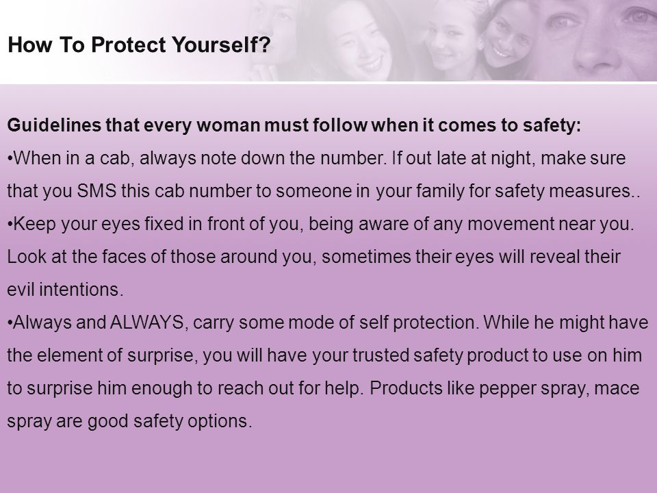 How To Protect Yourself? Guidelines that every woman must follow when it comes to safety: When in a cab, always note down the number. If out late at n
