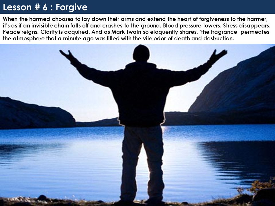 Lesson # 6 : Forgive When the harmed chooses to lay down their arms and extend the heart of forgiveness to the harmer, it's as if an invisible chain falls off and crashes to the ground.
